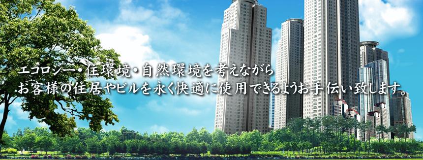 エコロジー・住環境・自然環境を考えながら、お客様の住居やビルを永く快適に使用できるようお手伝い致します。